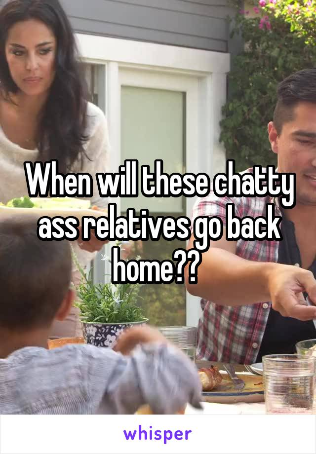 When will these chatty ass relatives go back home??