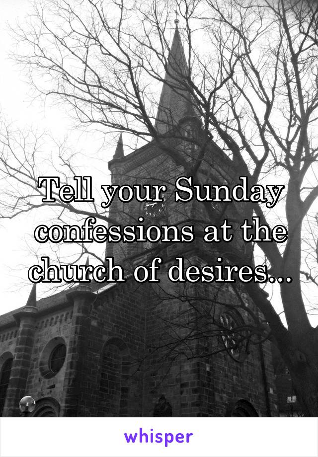 Tell your Sunday confessions at the church of desires...