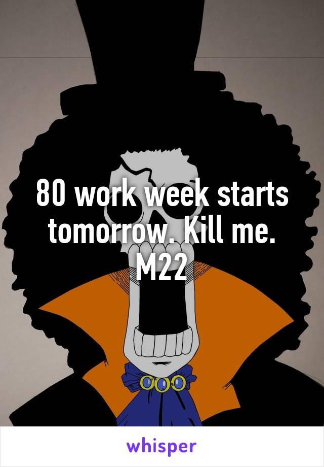 80 work week starts tomorrow. Kill me. M22