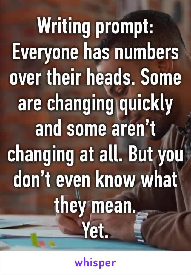 Writing prompt: Everyone has numbers over their heads. Some are changing quickly and some aren't changing at all. But you don't even know what they mean. Yet.