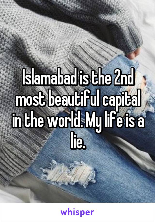 Islamabad is the 2nd most beautiful capital in the world. My life is a lie.