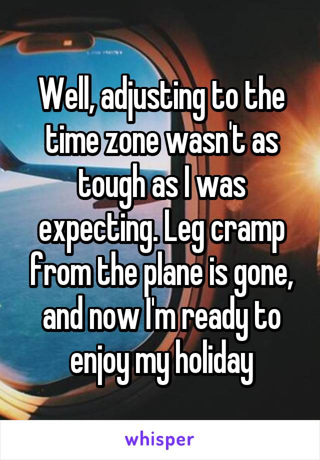 Well, adjusting to the time zone wasn't as tough as I was expecting. Leg cramp from the plane is gone, and now I'm ready to enjoy my holiday