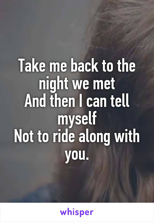 Take me back to the night we met And then I can tell myself Not to ride along with you.
