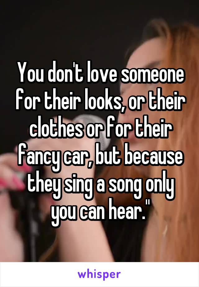 You don't love someone for their looks, or their clothes or for their fancy car, but because they sing a song only you can hear.""