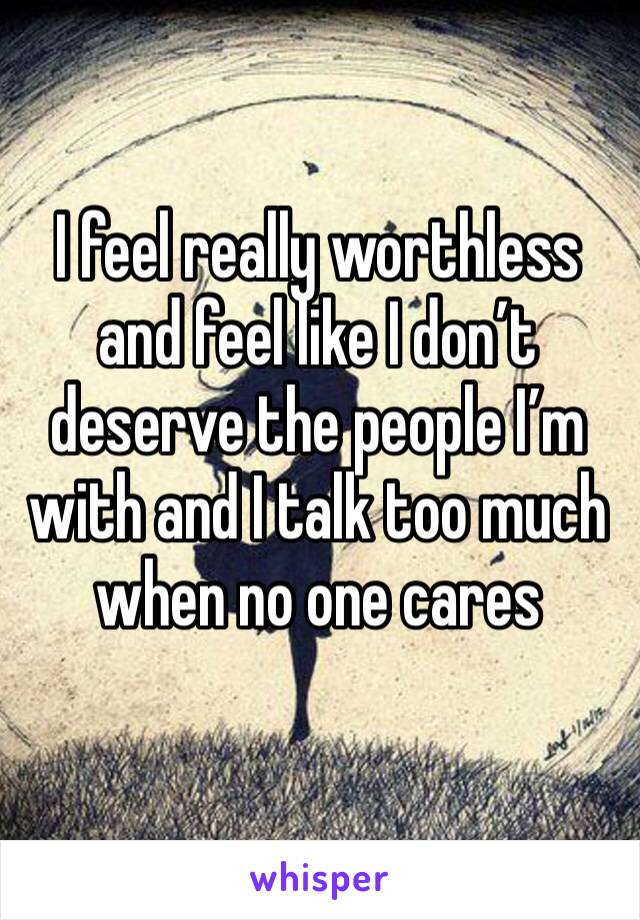 I feel really worthless and feel like I don't deserve the people I'm with and I talk too much when no one cares