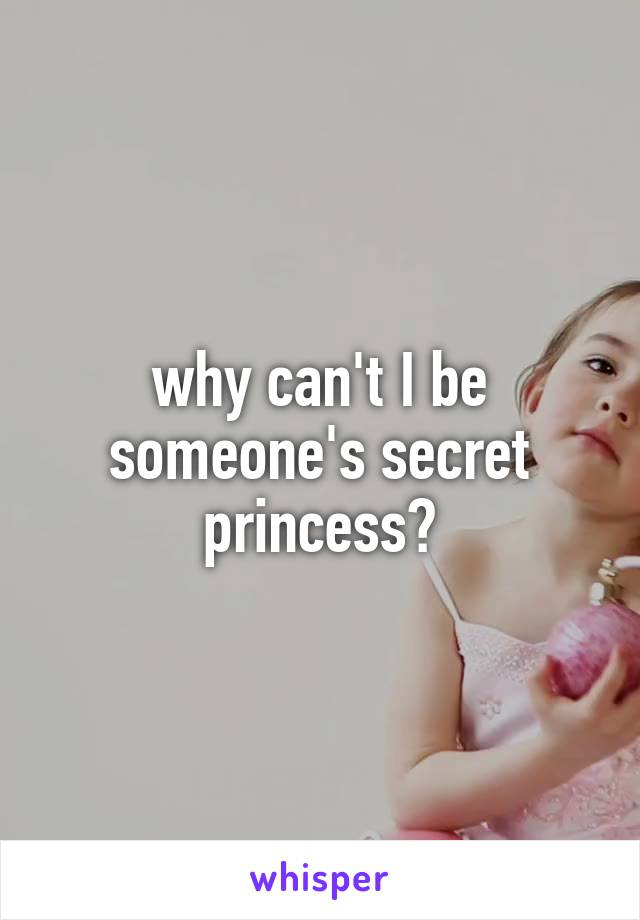 why can't I be someone's secret princess?