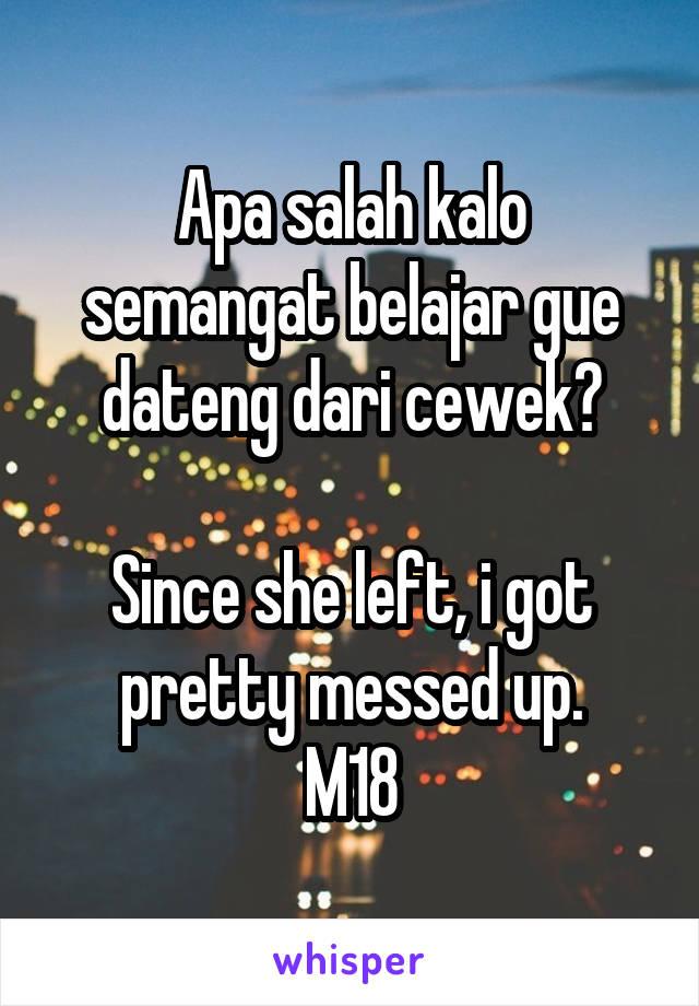 Apa salah kalo semangat belajar gue dateng dari cewek?  Since she left, i got pretty messed up. M18