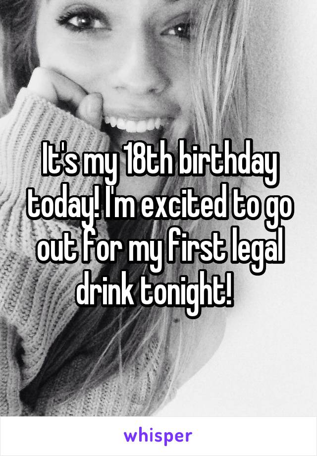 It's my 18th birthday today! I'm excited to go out for my first legal drink tonight!