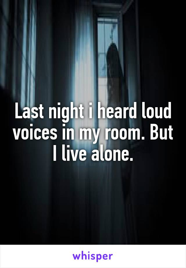 Last night i heard loud voices in my room. But I live alone.