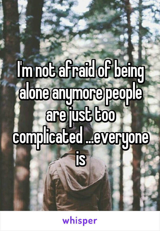 I'm not afraid of being alone anymore people are just too complicated ...everyone is