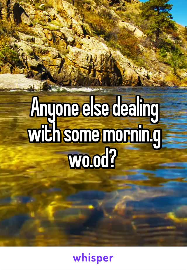 Anyone else dealing with some mornin.g wo.od?