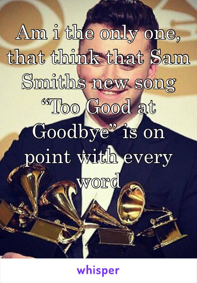 "Am i the only one, that think that Sam Smiths new song ""Too Good at Goodbye"" is on point with every word"
