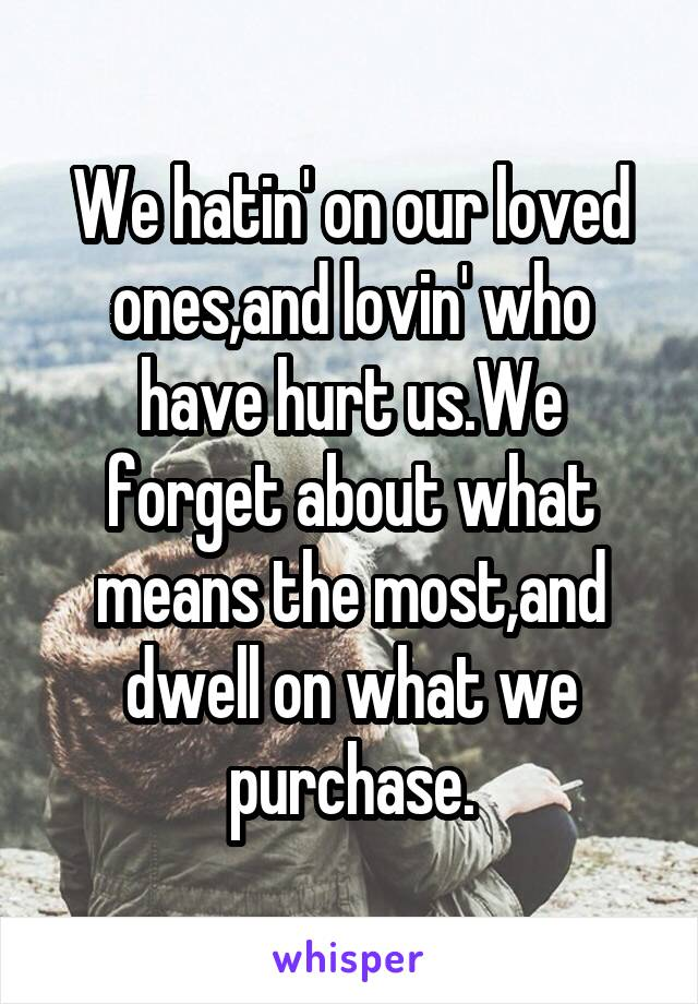 We hatin' on our loved ones,and lovin' who have hurt us.We forget about what means the most,and dwell on what we purchase.