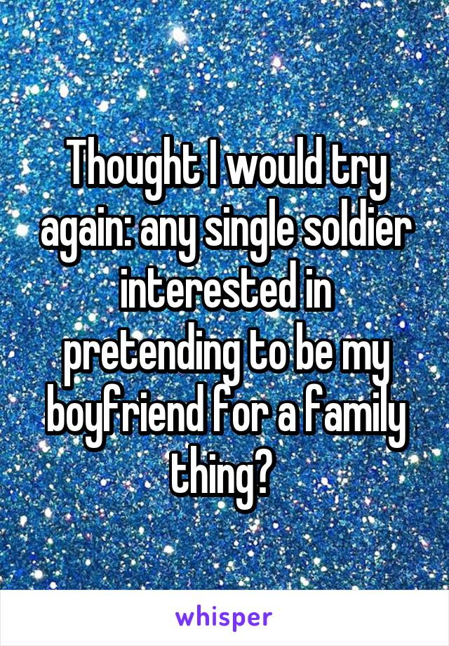 Thought I would try again: any single soldier interested in pretending to be my boyfriend for a family thing?