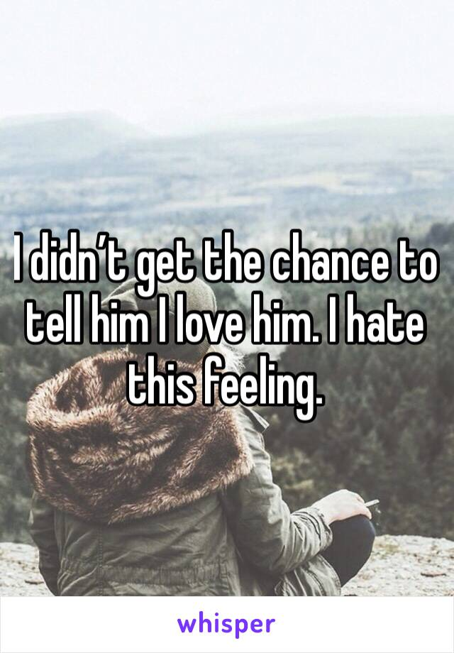 I didn't get the chance to tell him I love him. I hate this feeling.