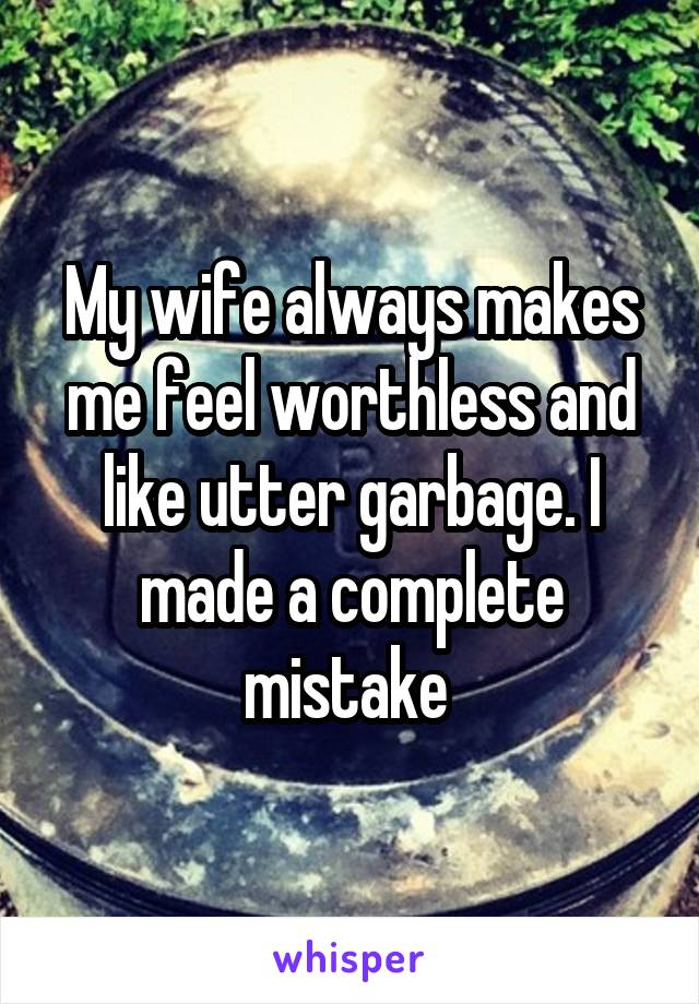 My wife always makes me feel worthless and like utter garbage. I made a complete mistake