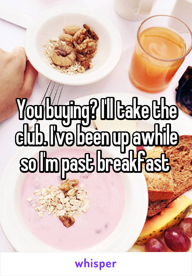 You buying? I'll take the club. I've been up awhile so I'm past breakfast