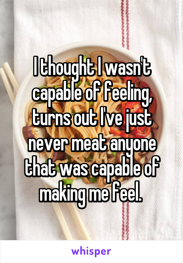 I thought I wasn't capable of feeling, turns out I've just never meat anyone that was capable of making me feel.