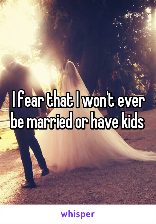 I fear that I won't ever be married or have kids