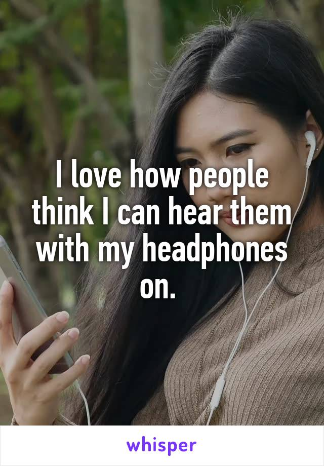 I love how people think I can hear them with my headphones on.