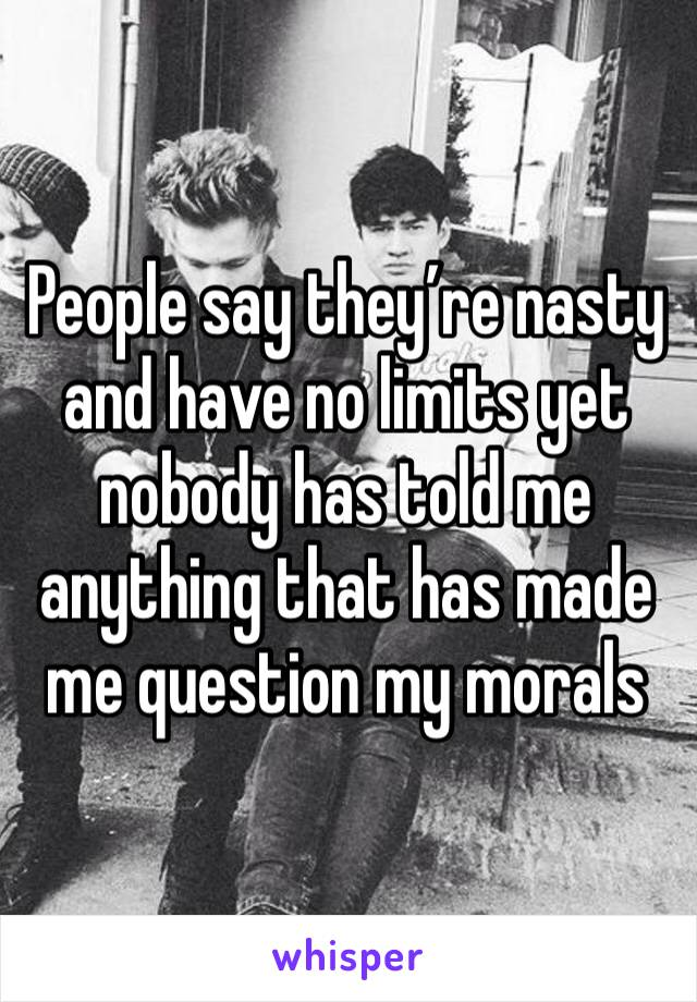 People say they're nasty and have no limits yet nobody has told me anything that has made me question my morals