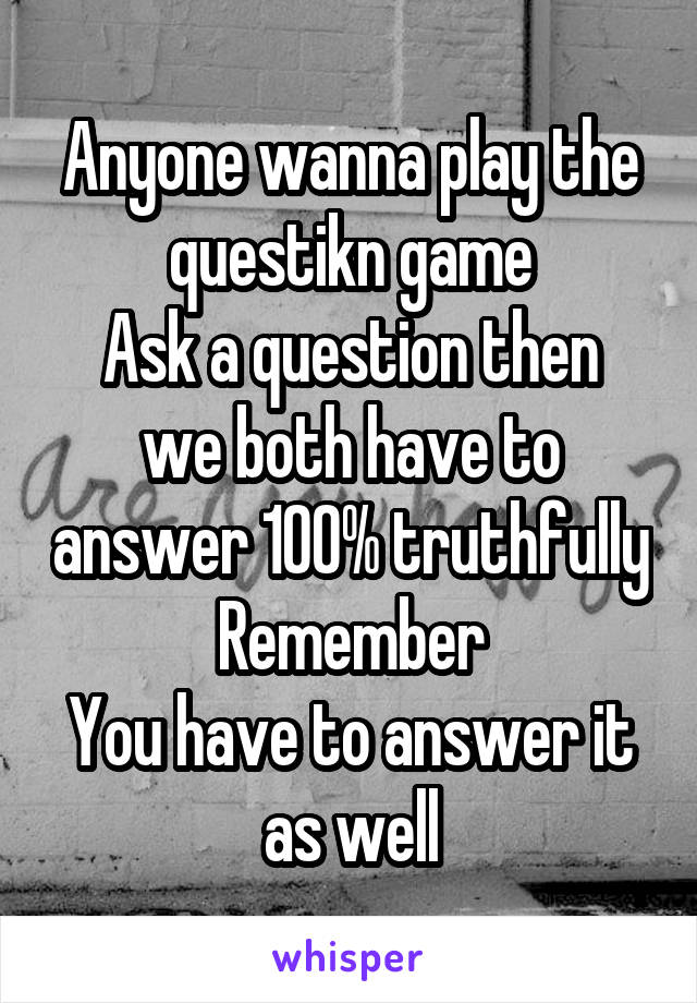 Anyone wanna play the questikn game Ask a question then we both have to answer 100% truthfully Remember You have to answer it as well