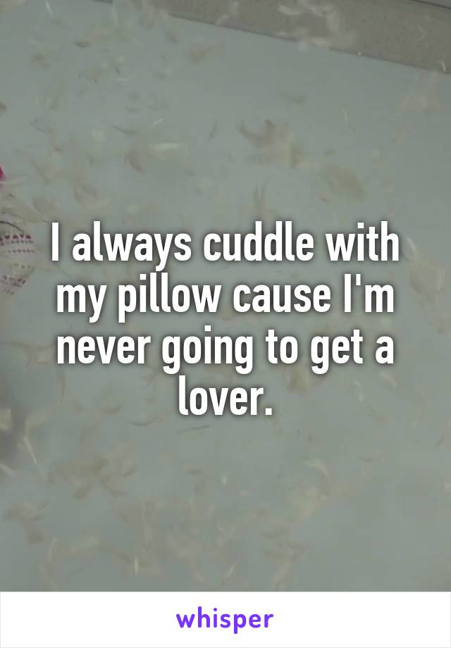 I always cuddle with my pillow cause I'm never going to get a lover.