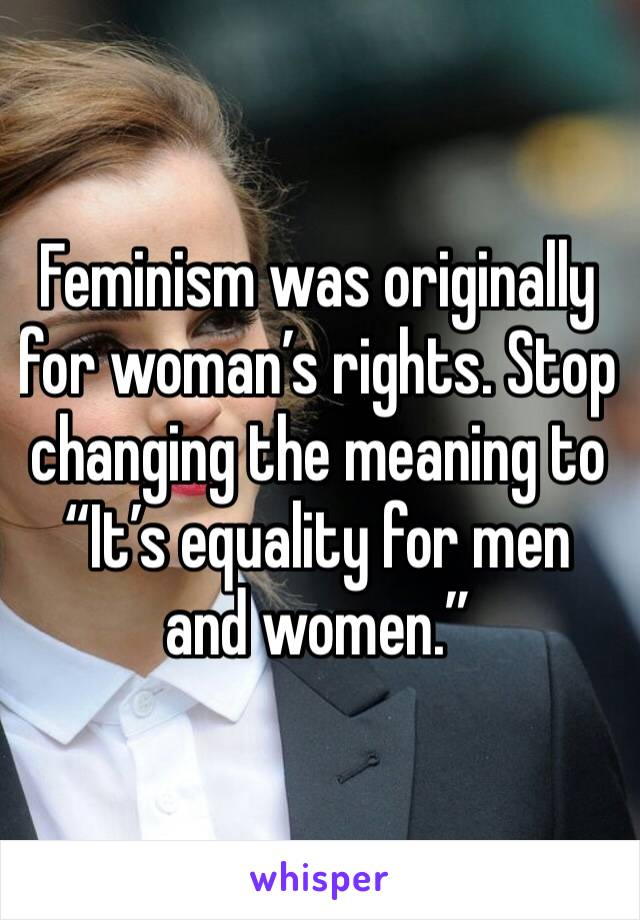 """Feminism was originally for woman's rights. Stop changing the meaning to """"It's equality for men and women."""""""