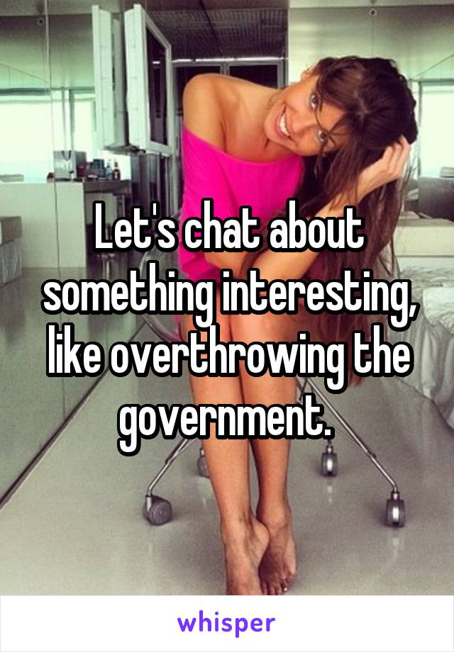 Let's chat about something interesting, like overthrowing the government.