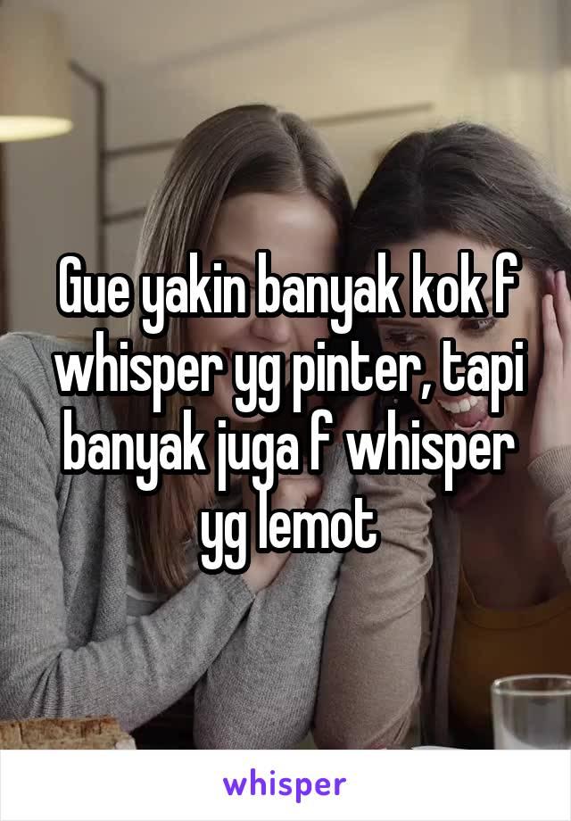 Gue yakin banyak kok f whisper yg pinter, tapi banyak juga f whisper yg lemot