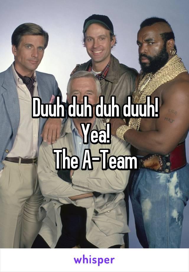 Duuh duh duh duuh! Yea! The A-Team