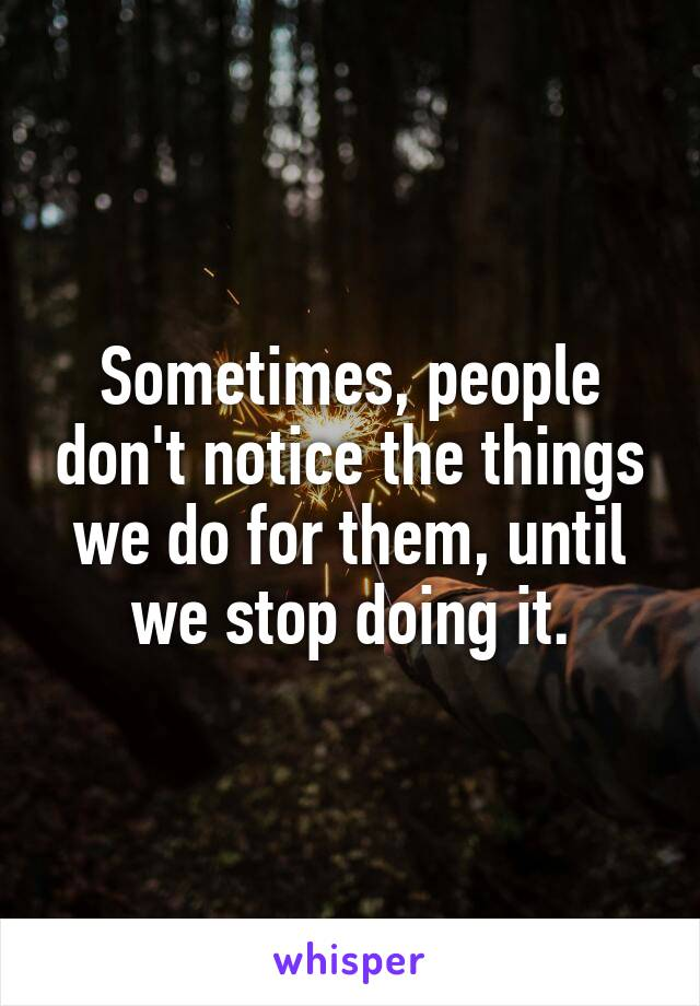 Sometimes, people don't notice the things we do for them, until we stop doing it.
