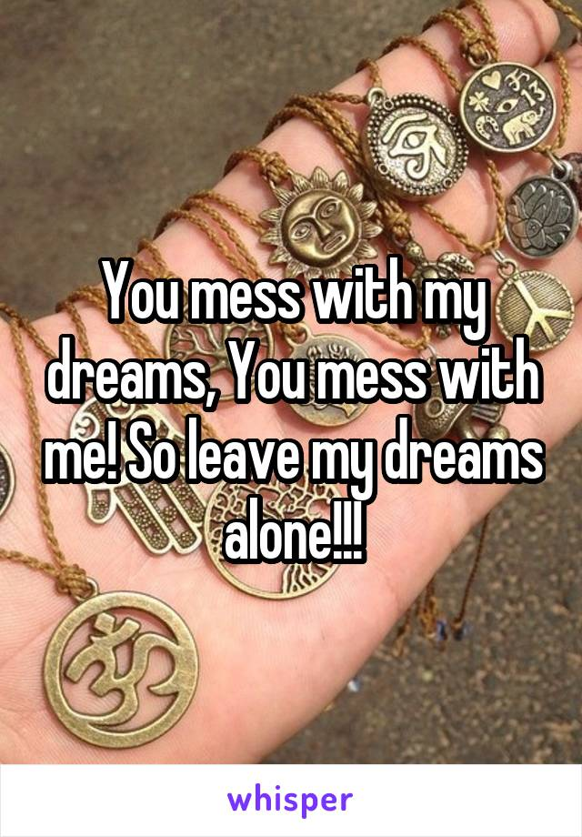 You mess with my dreams, You mess with me! So leave my dreams alone!!!