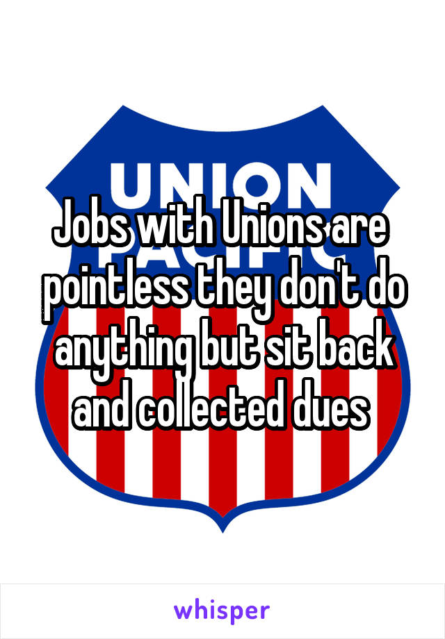 Jobs with Unions are  pointless they don't do anything but sit back and collected dues