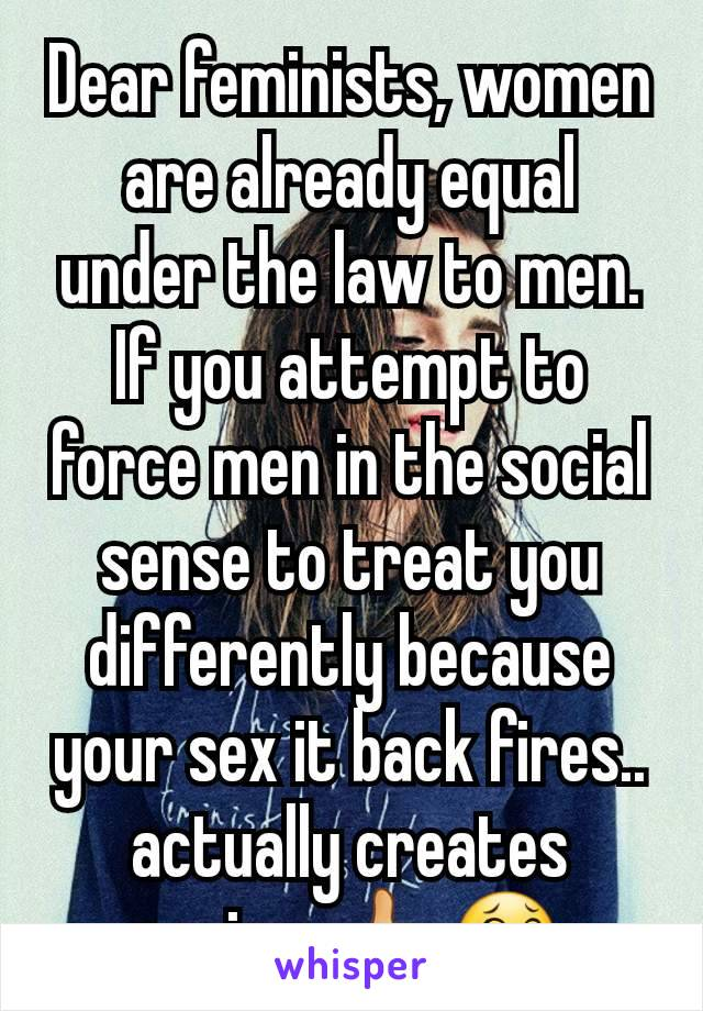 Dear feminists, women are already equal under the law to men. If you attempt to force men in the social sense to treat you differently because your sex it back fires.. actually creates sexism 🖒😂