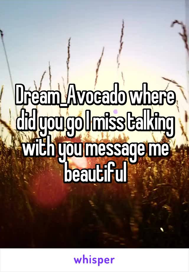 Dream_Avocado where did you go I miss talking with you message me beautiful