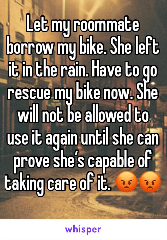 Let my roommate borrow my bike. She left it in the rain. Have to go rescue my bike now. She will not be allowed to use it again until she can prove she's capable of taking care of it. 😡😡