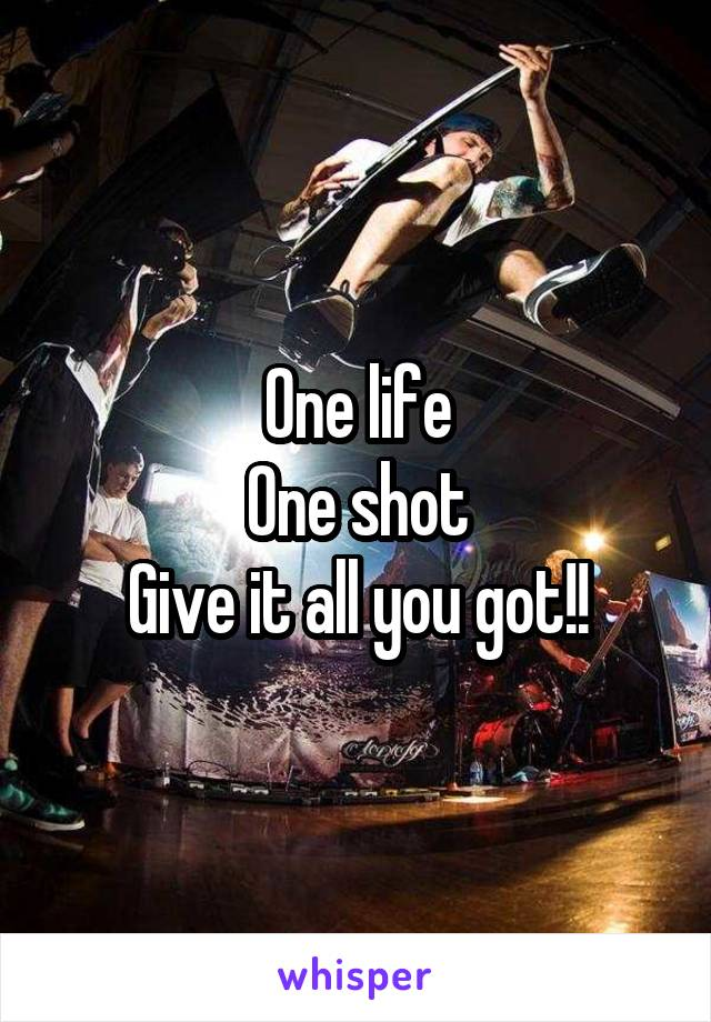 One life One shot Give it all you got!!