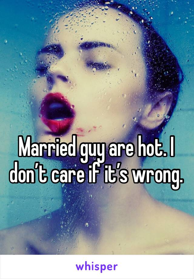 Married guy are hot. I don't care if it's wrong.