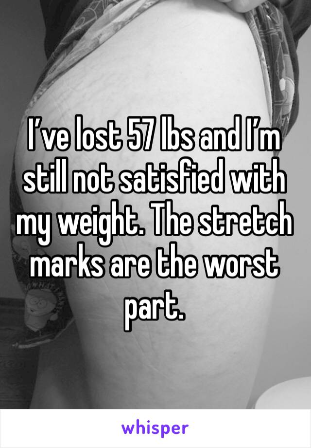 I've lost 57 lbs and I'm still not satisfied with my weight. The stretch marks are the worst part.