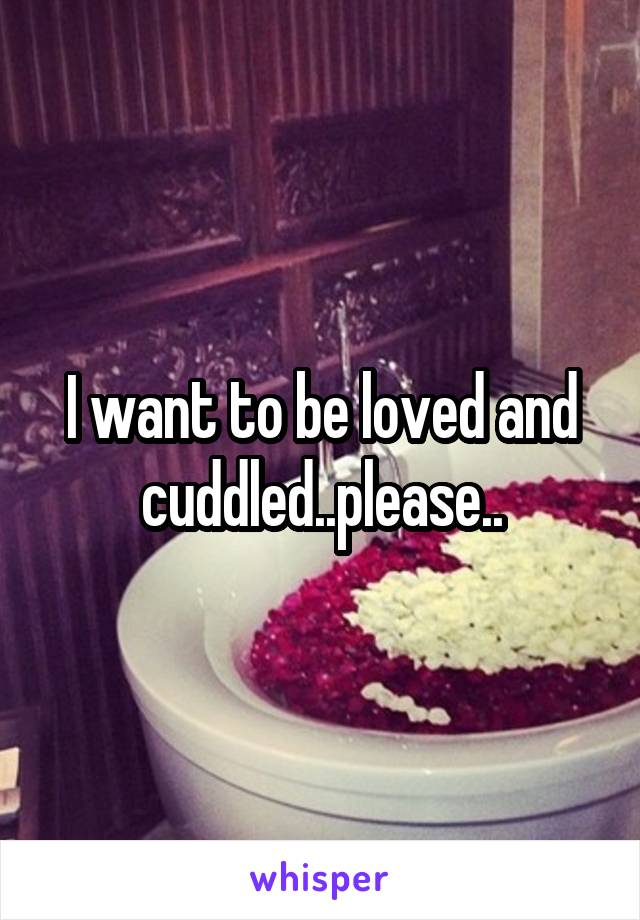 I want to be loved and cuddled..please..