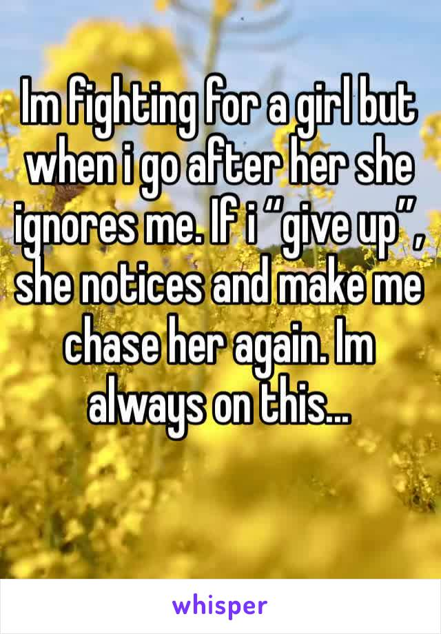 "Im fighting for a girl but when i go after her she ignores me. If i ""give up"", she notices and make me chase her again. Im always on this..."