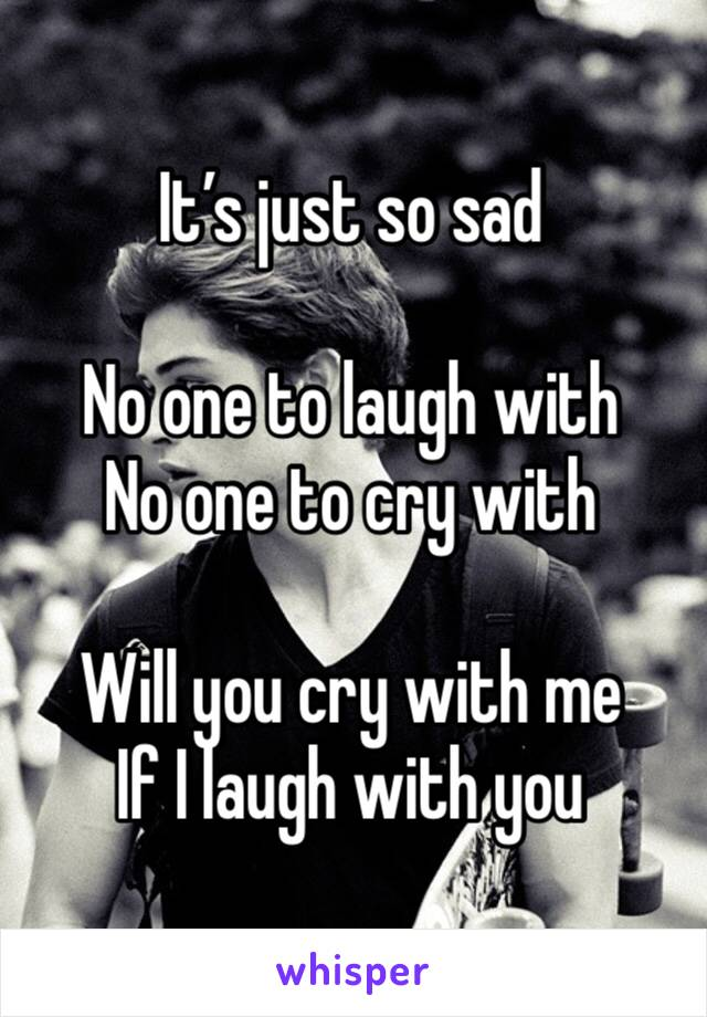 It's just so sad  No one to laugh with  No one to cry with   Will you cry with me  If I laugh with you