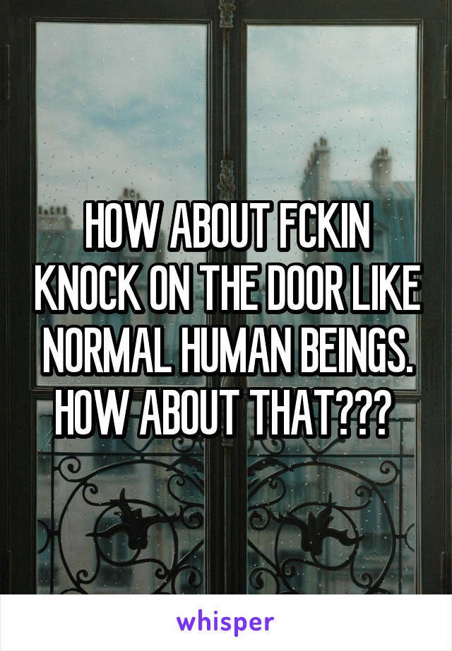 HOW ABOUT FCKIN KNOCK ON THE DOOR LIKE NORMAL HUMAN BEINGS. HOW ABOUT THAT???