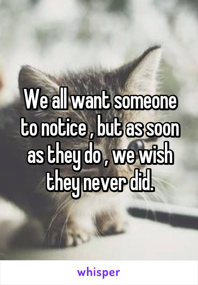 We all want someone to notice , but as soon as they do , we wish they never did.
