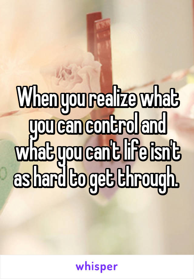When you realize what you can control and what you can't life isn't as hard to get through.