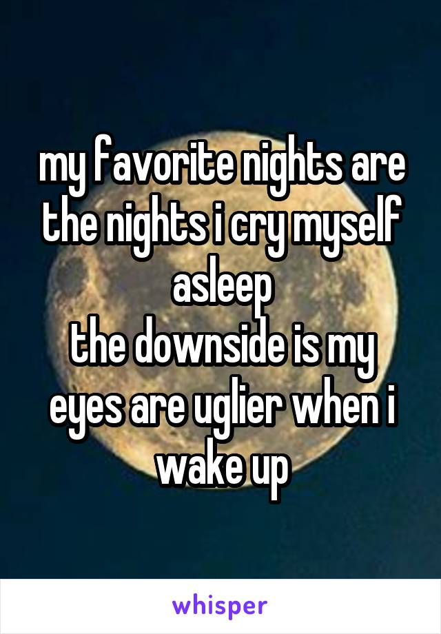 my favorite nights are the nights i cry myself asleep the downside is my eyes are uglier when i wake up