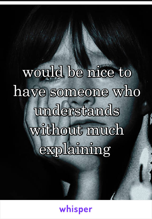 would be nice to have someone who understands without much explaining