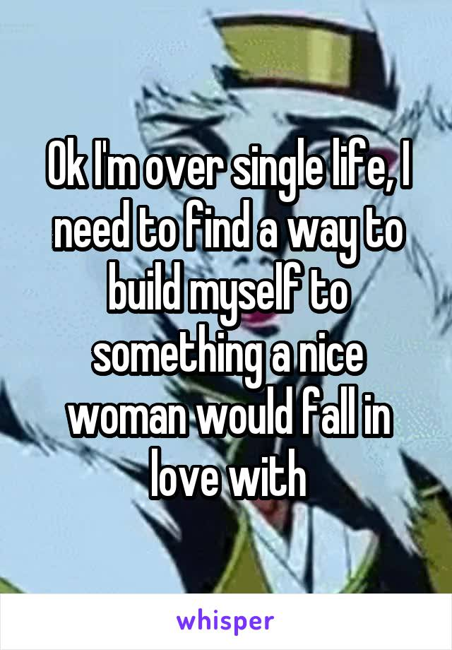 Ok I'm over single life, I need to find a way to build myself to something a nice woman would fall in love with