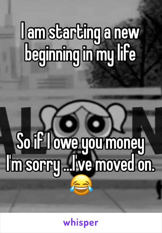 I am starting a new beginning in my life     So if I owe you money  I'm sorry ...I've moved on. 😂